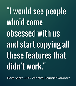 would see people who'd come obsessed with us and start copying all these features that didn't work. -David Sacks, Zenefits and Yammer