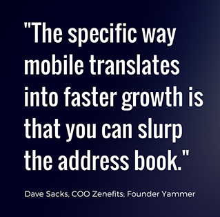 The specific way mobile translates into faster growth is that you can slurp the address book. - Dave Sacks, COO Zenefits, Founder Yammer