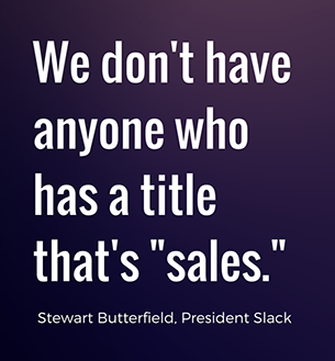 We don't have anyone who has a title that's SALES. - Stewart Butterfield, Slack