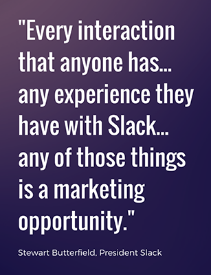 Every interaction that anyone has... any experience they have with Slack... any of those things is a marketing opportunity.