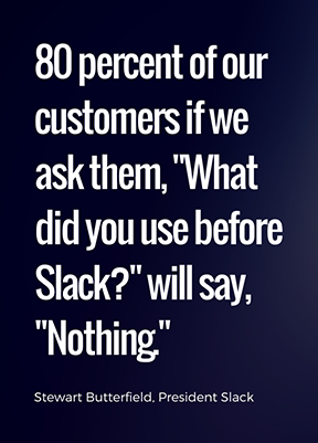 "70 and maybe as high as 80 percent of our customers if we ask them, ""What did you use before Slack?"" will say, ""Nothing.""  - Stewart Butterfield"